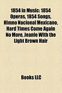 1854 in Music: 1854 Operas, 1854 Songs, Himno Nacional Mexicano, Hard Times Come Again No More, Jeanie with the Light Brown Hair