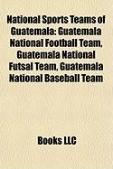 National Sports Teams of Guatemala: Guatemala National Football Team, Guatemala National Futsal Team, Guatemala National Baseball Team