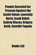 People Executed for Treason Against the Soviet Union: Lavrentiy Beria, Isaak Babel, Andrey Vlasov, Grigory Kulik, Genrikh Yagoda