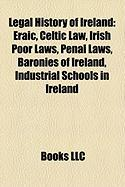 Legal History of Ireland: Eraic, Celtic Law, Irish Poor Laws, Penal Laws, Baronies of Ireland, Industrial Schools in Ireland