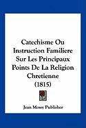 Catechisme Ou Instruction Familiere Sur Les Principaux Points de La Religion Chretienne (1815) - Jean Mossy Publisher, Mossy Publisher