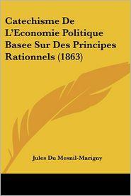 Catechisme de L'Economie Politique Basee Sur Des Principes Rationnels (1863)