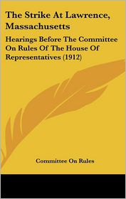 The Strike at Lawrence, Massachusetts: Hearings Before the Committee on Rules of the House of Representatives (1912)
