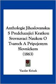 Anthologie Jihoslovanska: S Predchazejici Kratkou Srovnavaci Naukou O Tvarech a Pripojenym Slovnickem (1863)