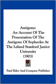 Antigone: An Account of the Presentation of the Antigone of Sophocles at the Leland Stanford Junior University (1903)