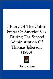 History of the United States of America V4: During the Second Administration of Thomas Jefferson (1890)