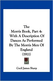 The Morris Book, Part 4: With a Description of Dances as Performed by the Morris Men of England (1911)
