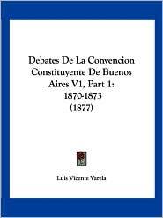 Debates de La Convencion Constituyente de Buenos Aires V1, Part 1: 1870-1873 (1877)