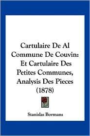 Cartulaire de Al Commune de Couvin: Et Cartulaire Des Petites Communes, Analysis Des Pieces (1878)