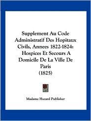 Supplement Au Code Administratif Des Hopitaux Civils, Annees 1822-1824: Hospices Et Secours a Domicile de La Ville de Paris (1825)