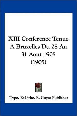 XIII Conference Tenue a Bruxelles Du 28 Au 31 Aout 1905 (1905)