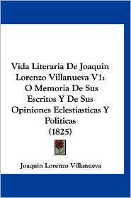 Vida Literaria de Joaquin Lorenzo Villanueva V1: O Memoria de Sus Escritos y de Sus Opiniones Eclestiasticas y Politicas (1825)
