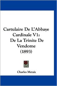 Cartulaire de L'Abbaye Cardinale V1: de La Trinite de Vendome (1893)