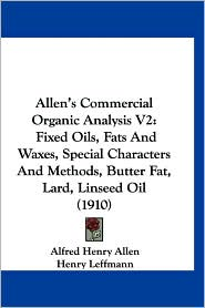 Allen's Commercial Organic Analysis V2: Fixed Oils, Fats and Waxes, Special Characters and Methods, Butter Fat, Lard, Linseed Oil (1910)