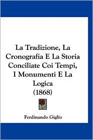 La Tradizione, La Cronografia E La Storia Conciliate Coi Tempi, I Monumenti E La Logica (1868)