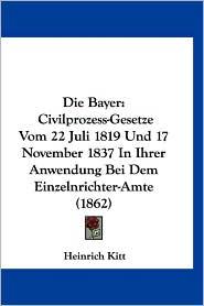 Die Bayer: Civilprozess-Gesetze Vom 22 Juli 1819 Und 17 November 1837 in Ihrer Anwendung Bei Dem Einzelnrichter-Amte (1862)