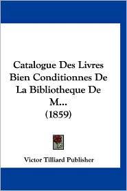 Catalogue Des Livres Bien Conditionnes de La Bibliotheque de M... (1859)