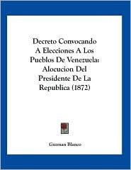 Decreto Convocando a Elecciones a Los Pueblos de Venezuela: Alocucion del Presidente de La Republica (1872)