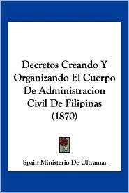 Decretos Creando y Organizando El Cuerpo de Administracion Civil de Filipinas (1870)
