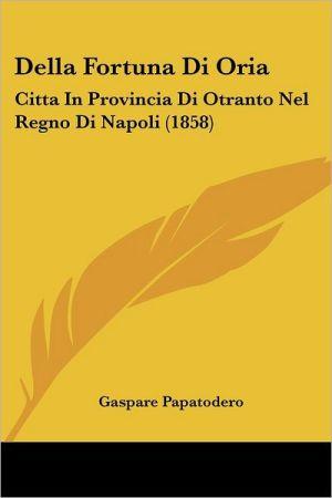 Della Fortuna Di Oria: Citta in Provincia Di Otranto Nel Regno Di Napoli (1858)