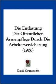 Die Entlastung Der Offentlichen Armenpflege Durch Die Arbeiterversicherung (1906)