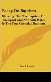 Essay on Baptism: Showing That the Baptism of the Spirit and Not with Water Is the True Christian Baptism