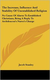 The Increase, Influence and Stability of Unestablished Religion: No Cause of Alarm to Established Christians, Being a Reply to Archdeacon's Nares's Ch
