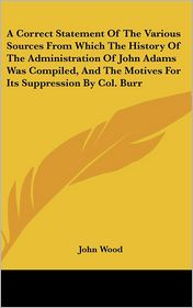 A  Correct Statement of the Various Sources from Which the History of the Administration of John Adams Was Compiled, and the Motives for Its Suppress