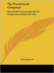 The Presidential Campaign: Speech of Governor Jewell, of Connecticut, Delivered 1872