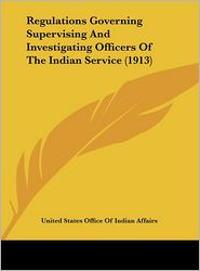 Regulations Governing Supervising and Investigating Officers of the Indian Service (1913)