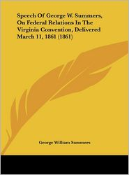 Speech of George W. Summers, on Federal Relations in the Virginia Convention, Delivered March 11, 1861 (1861)