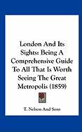London and Its Sights: Being a Comprehensive Guide to All That Is Worth Seeing the Great Metropolis (1859) - T Nelson & Sons Publishing