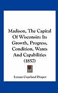 Madison, the Capital of Wisconsin: Its Growth, Progress, Condition, Wants and Capabilities (1857)