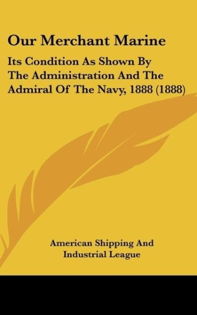Our Merchant Marine: Its Condition as Shown by the Administration and the Admiral of the Navy, 1888 (1888)