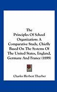 The Principles of School Organization: A Comparative Study, Chiefly Based on the Systems of the United States, England, Germany and France (1899) - Thurber, Charles H.