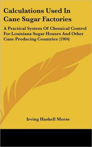 Calculations Used in Cane Sugar Factories: A Practical System of Chemical Control for Louisiana Sugar Houses and Other Cane Producing Countries (1904)