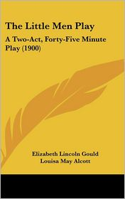 The Little Men Play: A Two-Act, Forty-Five Minute Play (1900)