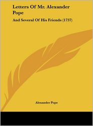 Letters of Mr. Alexander Pope: And Several of His Friends (1737)