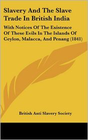 Slavery and the Slave Trade in British India: With Notices of the Existence of These Evils in the Islands of Ceylon, Malacca, and Penang (1841)