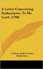 A Letter Concerning Enthusiasm, to My Lord- (1708)