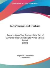 Facts Versus Lord Durham: Remarks Upon That Portion of the Earl of Durham's Report, Relating to Prince Edward Island (1839)