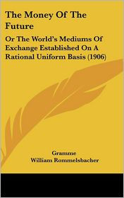 The Money of the Future: Or the World's Mediums of Exchange Established on a Rational Uniform Basis (1906)