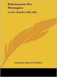Reboisement Des Montagnes: Loi Du 28 Juillet 1860 (1863)