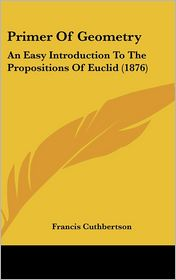 Primer of Geometry: An Easy Introduction to the Propositions of Euclid (1876)