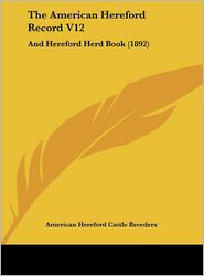 The American Hereford Record V12: And Hereford Herd Book (1892)