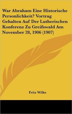 War Abraham Eine Historische Personlichkeit? Vortrag Gehalten Auf Der Lutherischen Konferenz Zu Greifswald Am November 28, 1906 (1907)