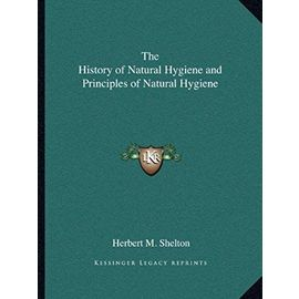 The History of Natural Hygiene and Principles of Natural Hygiene - Shelton, Herbert M