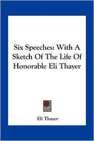 Six Speeches: With a Sketch of the Life of Honorable Eli Thayer