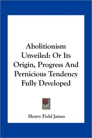 Abolitionism Unveiled: Or Its Origin, Progress and Pernicious Tendency Fully Developed