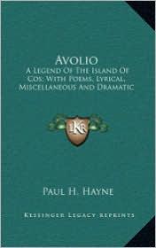 Avolio Avolio: A Legend of the Island of Cos; With Poems, Lyrical, Miscellaa Legend of the Island of Cos; With Poems, Lyrical, Miscel